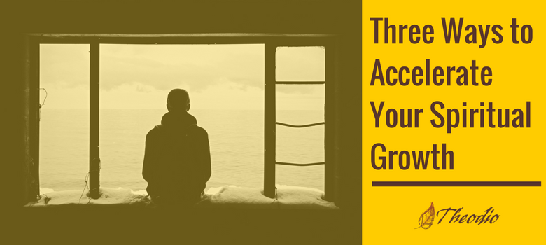 Three Ways to Accelerate Your Spiritual Growth