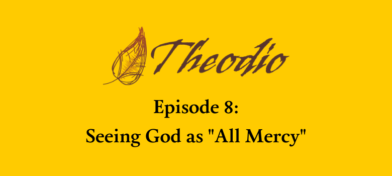 Theodio Podcast Episode 8: Seeing God as 'All Mercy'