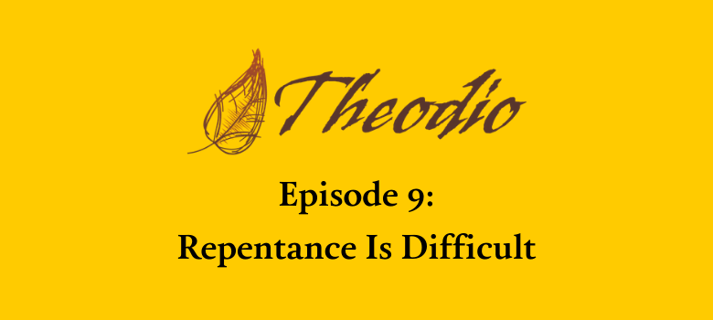 Theodio Podcast Episode 9: Repentance Is Difficult