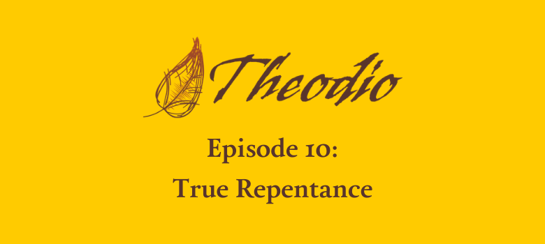 The Theodio Podcast Episode 10: True Repentance