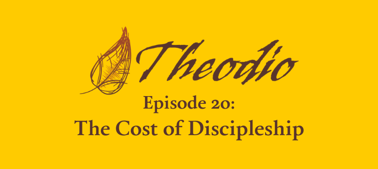 The Theodio Podcast Episode 20: The Cost of Discipleship