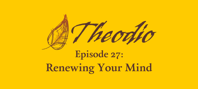 The Theodio Podcast Episode 27: Renewing Your Mind