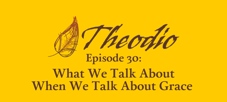 The Theodio Podcast Episode 30: What We Talk About When We Talk About Grace