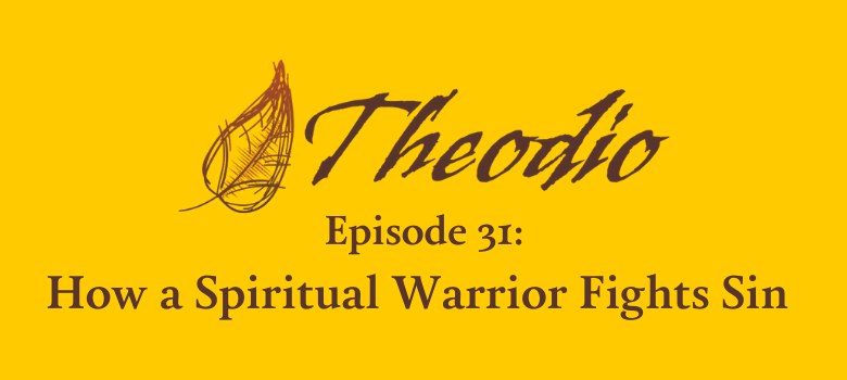 Theodio Podcast Episode 31: How a Spiritual Warrior Fights Sin