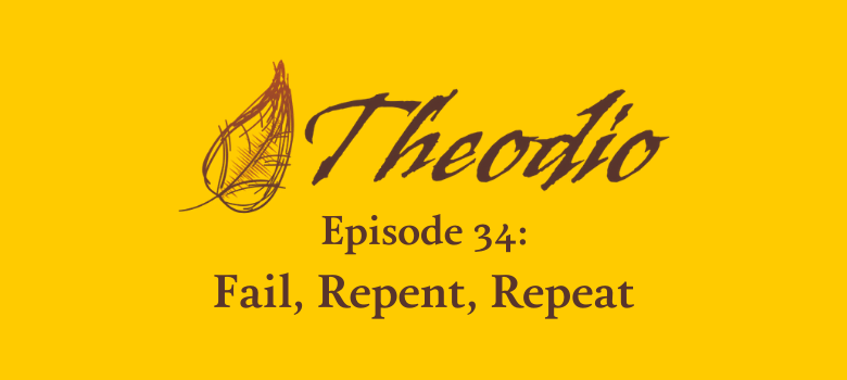 Theodio Podcast Episode 34: Fail, Repent, Repeat
