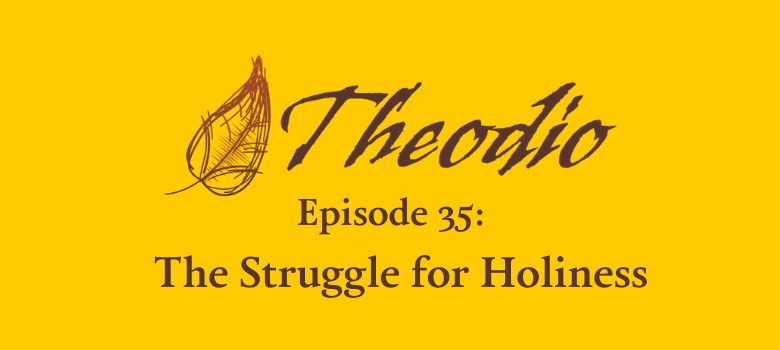 Theodio Podcast Episode 35: The Struggle for Holiness