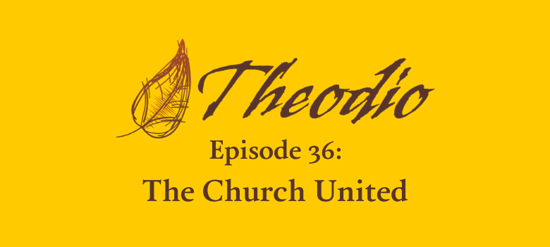Theodio Podcast Episode 36: The Church United