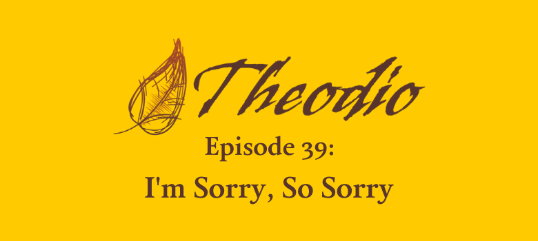 Theodio Podcast Episode 38: I'm Sorry, So Sorry