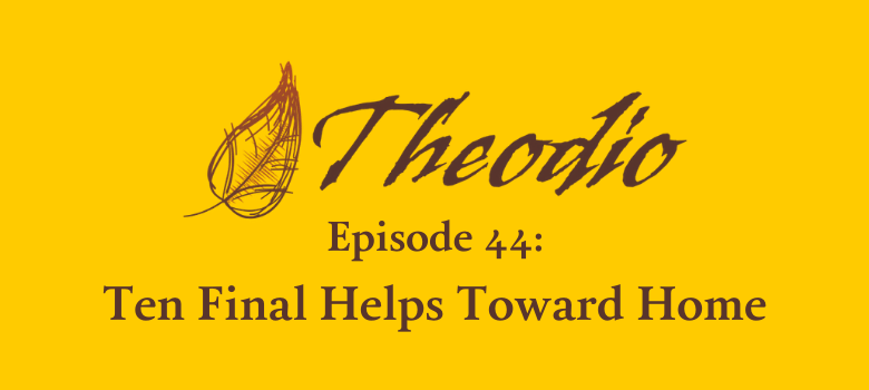 Theodio Podcast Episode 44: Ten Final Helps toward Home