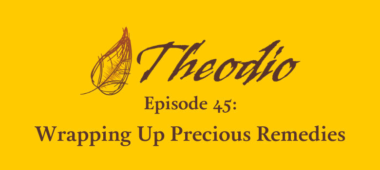 Theodio Podcast Episode 45: Wrapping Up Precious Remedies